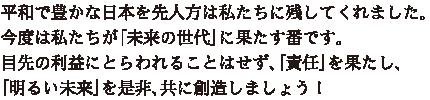 平和で豊かな日本を先人方は私たちに残してくれました。今度は私たちが「未来の世代」に果たす番です。目先の利益にとらわれることはせず、「責任」を果たし、「明るい未来」を是非、共に創造しましょう!